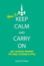 How to Keep Calm and Carry On: 1st Century Wisdom for 21st Century Living ebook by David R. Stokes