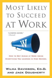 Most Likely to Succeed at Work - How to Get Ahead at Work Using Everything You Learned in High School ebook by Wilma Davidson,Jack Dougherty