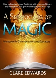 A Sprinkling of Magic - How to Captivate your Audience with Inspiring Stories and Metaphors that give Meaning to your Message ebook by Clare Edwards