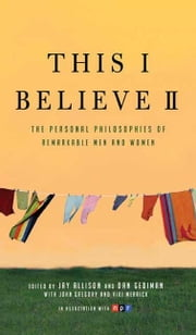 This I Believe II - More Personal Philosophies of Remarkable Men and Women ebook by Jay Allison,Dan Gediman,Jay Allison,Dan Gediman