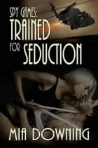 Spy Games: Trained For Seduction ebook by Mia  Downing