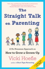 The Straight Talk on Parenting - A No-Nonsense Approach on How to Grow a Grown-Up ebook by Vicki Hoefle