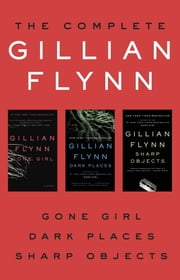 The Complete Gillian Flynn - Gone Girl, Dark Places, Sharp Objects ebook by Gillian Flynn
