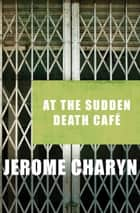 At the Sudden Death Café ebook by Jerome Charyn