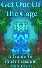 Get Out Of The Cage: A Guide To Inner Freedom ebook by Adam Oakley