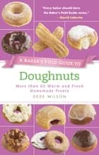 Baker's Field Guide to Doughnuts - More than 60 Warm and Fresh Homemade Treats ebook by Dede Wilson
