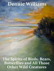 "The Spirits of Birds, Bears, Butterflies and All Those Other Wild Creatures ebook by Thomas ""Dennie"" Williams"