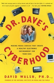 Dr. Dave's Cyberhood - Making Media Choices that Create a Healthy Electronic Environment for Your Kids ebook by Dr. David Walsh, Ph.D.