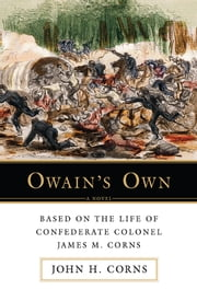 Owainýs Own - Based on the Life of Confederate Colonel James M. Corns ebook by John Corns