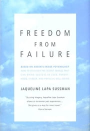 Freedom From Failure - How to Discover the Secret Images That Can Bring Success in Love, Parenting, Career, and Physical Well-Being ebook by Jaqueline Lapa Sussman