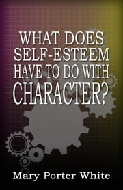 What Does Self-Esteem Have To Do With Character? ebook by Mary Porter White