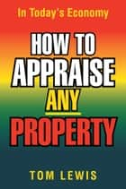 HOW TO APPRAISE ANY PROPERTY ebook by Tom Lewis