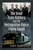 The Great Train Robbery and the Metropolitan Police Flying Squad ebook by Geoff Platt