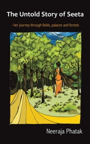 The Untold Story of Seeta - her journey through fields, palaces and forests ebook by Neeraja Phatak