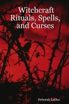 Witchcraft Rituals, Spells, and Curses ebook by Deborah LeDuc