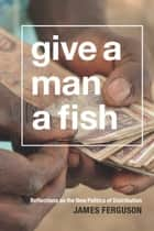 Give a Man a Fish - Reflections on the New Politics of Distribution ebook by James Ferguson