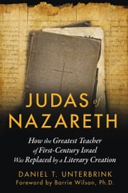 Judas of Nazareth - How the Greatest Teacher of First-Century Israel Was Replaced by a Literary Creation ebook by Daniel T. Unterbrink,Barrie Wilson, Ph.D.