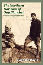 The Northern Horizons of Guy Blanchet - Intrepid Surveyor, 1884-1966 ebook by Gwyneth Hoyle