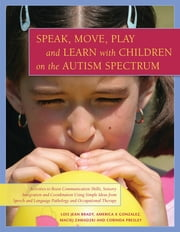 Speak, Move, Play and Learn with Children on the Autism Spectrum - Activities to Boost Communication Skills, Sensory Integration and Coordination Using Simple Ideas from Speech and Language Pathology and Occupational Therapy ebook by Lois Jean Brady,America X. Gonzalez,Maciej Zawadzki,Corinda Presley