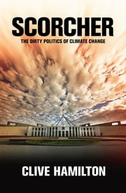 Scorcher - The Dirty Politics of Climate Change ebook by Clive Hamilton