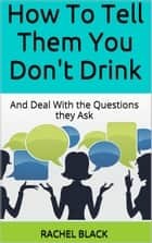 How to Tell Them You Don't Drink (and Deal With the Questions They Ask) ebook by Rachel Black