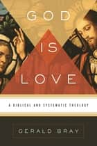 God Is Love: A Biblical and Systematic Theology ebook by Gerald Bray