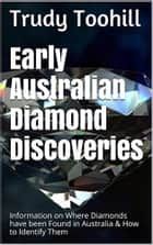 Early Australian Diamond Discoveries - Information on Where Diamonds have been Found in Australia & How to Identify Them ebook by Trudy Toohill