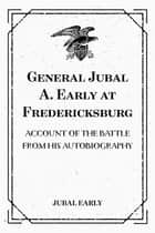 General Jubal A. Early at Fredericksburg: Account of the Battle from His Autobiography ebook by Jubal Early