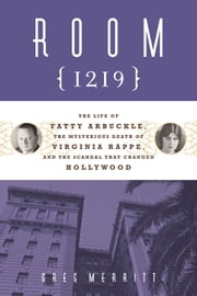 Room 1219 - The Life of Fatty Arbuckle, the Mysterious Death of Virginia Rappe, and the Scandal That Changed Hol ebook by Greg Merritt