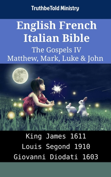 English French Italian Bible - The Gospels IV - Matthew, Mark, Luke & John - King James 1611 - Louis Segond 1910 - Giovanni Diodati 1603 ebook by TruthBeTold Ministry
