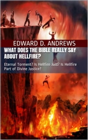 WHAT DOES THE BIBLE REALLY SAY ABOUT HELLFIRE? - Eternal Torment? Is Hellfire Just? Is Hellfire Part of Divine Justice? ebook by Edward D. Andrews