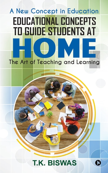 Educational Concepts to Guide Students at Home - The Art of Teaching and Learning ebook by T.K. Biswas