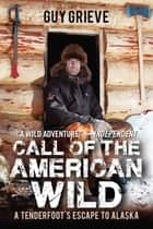 Call of the American Wild - A Tenderfoot's Escape to Alaska ebook by Guy Grieve