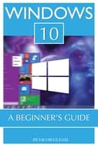 Windows 10: A Beginner's Guide eBook by Jacob Gleam