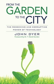 From the Garden to the City - The Redeeming and Corrupting Power of Technology ebook by John Dyer