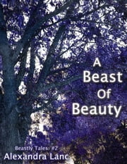 A Beast Of Beauty (Beastly Tales #2) ebook by Alexandra Lanc