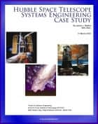 Hubble Space Telescope Systems Engineering Case Study: Technical Information and Program History of NASA's Famous HST Telescope ebook by Progressive Management