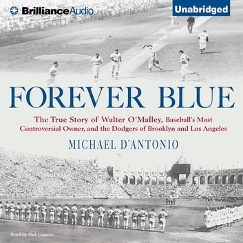 Forever Blue - The True Story of Walter O'Malley, Baseball's Most Controversial Owner and the Dodgers of Brooklyn and Los Angeles audiobook by Michael D'Antonio