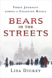 Bears in the Streets - Three Journeys across a Changing Russia ebook by Lisa Dickey