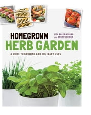 Homegrown Herb Garden - A Guide to Growing and Culinary Uses ebook by Lisa Baker Morgan,Ann McCormick