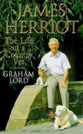 James Herriot: The Life of a Country Vet ebook by Graham Lord