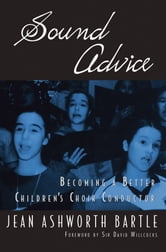 Sound Advice: Becoming A Better Children's Choir Conductor ebook by Jean Ashworth Bartle