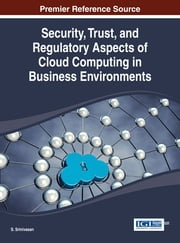 Security, Trust, and Regulatory Aspects of Cloud Computing in Business Environments ebook by S. Srinivasan