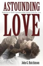 Astounding Love: Experience God's Immeasurable Father-Love for You ebook by John G. Hutchinson