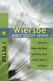 The Wiersbe Bible Study Series: 1 Peter - How to Make the Best of Times Out of Your Worst of Times ebook by Warren W. Wiersbe