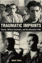 Traumatic Imprints - Cinema, Military Psychiatry, and the Aftermath of War ebook by Noah Tsika