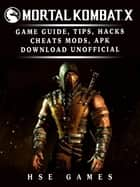 Mortal Kombat X Game Guide, Tips, Hacks Cheats, Mods, APK Download Unofficial ebook by Hse Games