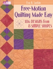Free-Motion Quilting Made Easy - 186 Designs from 8 Simple Shapes ebook by Eva A. Larkin
