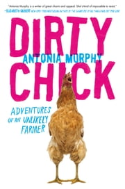 Dirty Chick - Adventures of an Unlikely Farmer ebook by Antonia Murphy