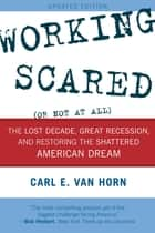 Working Scared (Or Not at All) - The Lost Decade, Great Recession, and Restoring the Shattered American Dream ebook by Carl E. Van Horn